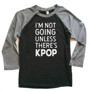 I'm Not Going Unless There's KPOP Raglan T-shirt 3/4 Sleeve