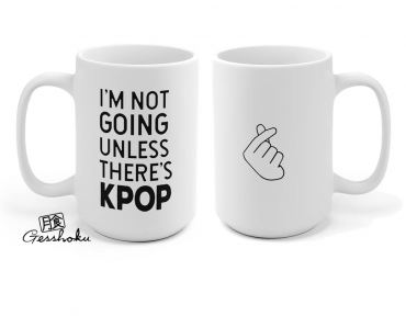 I'm Not Going Unless There's KPOP Mug