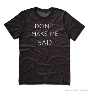 Don't Make Me Sad T-shirt