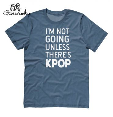 I'm Not Going Unless There's KPOP T-shirt