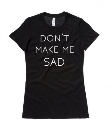 Don't Make Me Sad Ladies T-shirt