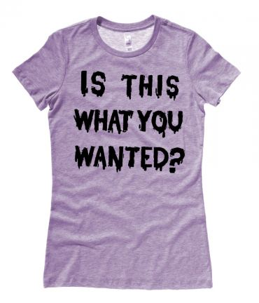 Is ThiS WHaT YoU wANTed? Ladies T-shirt